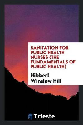 Sanitation for Public Health Nurses (the Fundamentals of Public Health) by Hibbert Winslow Hill