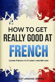 How to Get Really Good at French by Language Learning Polyglot