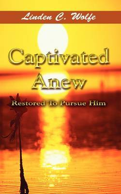 Captivated Anew: Restored to Pursue Him by Linden C. Wolfe image