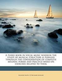 A Third Book in Vocal Music Wherein the Study of Musical Structure Is Pursued Through the Consideration of Complete Melodic Forms and Practice Based on Exercises Related to Them. by Eleanor Smith