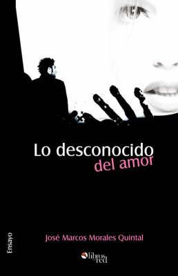 Lo Desconocido Del Amor by Jose Marcos Morales Quintal