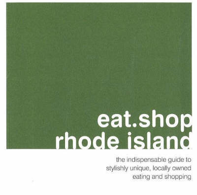 Eat.Shop.Rhode Island: The Indispensible Guide to Stylishly Unique, Locally Owned Eating and Shopping by Jan Faust