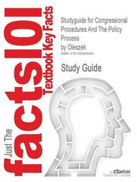 Studyguide for Congressional Procedures and the Policy Process by Oleszek, ISBN 9781568028194 by Cram101 Textbook Reviews