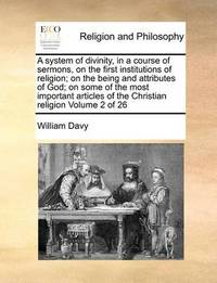 A System of Divinity, in a Course of Sermons, on the First Institutions of Religion; On the Being and Attributes of God; On Some of the Most Important Articles of the Christian Religion Volume 2 of 26 by William Davy