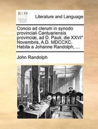 Concio Ad Clerum in Synodo Provinciali Cantuariensis Provinci], Ad D. Pauli, Die XXVI Novembris, A.D. MDCCXC. Habita a Johanne Randolph, ... by John Randolph