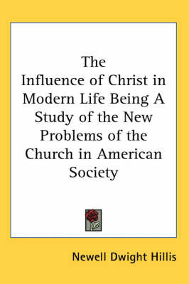 The Influence of Christ in Modern Life Being A Study of the New Problems of the Church in American Society by Newell Dwight Hillis image