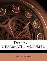 Deutsche Grammatik, Volume 3 Deutsche Grammatik, Volume 3 by Jacob Grimm