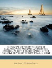 Historical Sketch of the Bank of England: With an Examination of the Question as to the Prolongation of the Exclusive Privileges of That Establishment by John Ramsay McCulloch