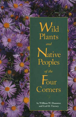 Wild Plants & Native Peoples of the Four Corners by William W Dunmire