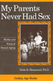 My Parents Never Had Sex: Myths and Facts of Sexual Aging by Doris B. Hammond image