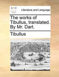 The Works of Tibullus, Translated. by Mr. Dart. by Tibullus