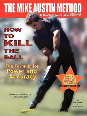 """How to """"KILL"""" the Ball/The Formula for Power and Accuracy by Dan R Shauger"""