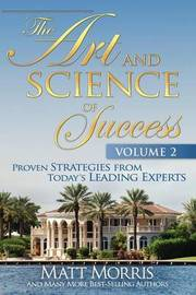 The Art and Science of Success Volume 2, Proven Strategies from Today's Leading Experts by Matt Morris