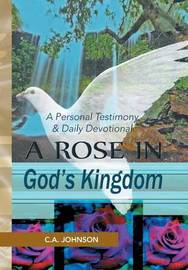 A Rose in God's Kingdom: A Personal Testimony & Daily Devotional by C A Johnson