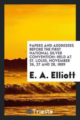 Papers and Addresses Before the First National Silver Convention by E A Elliott