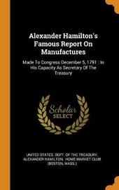 Alexander Hamilton's Famous Report on Manufactures by Alexander Hamilton