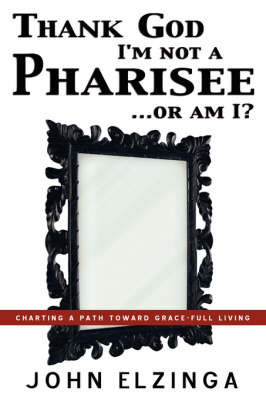 Thank God I'm Not a Pharisee...or Am I? by John Elzinga
