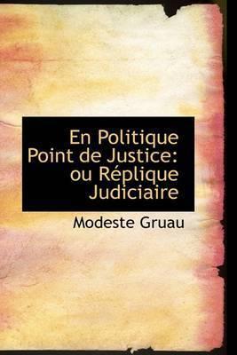 En Politique Point De Justice: Ou RAcplique Judiciaire by Modeste Gruau