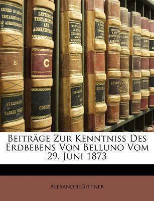 Beitrge Zur Kenntniss Des Erdbebens Von Belluno Vom 29. Juni 1873 by Alexander Bittner