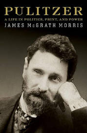 Pulitzer: A Life in Politics, Print, and Power by James McGrath Morris image