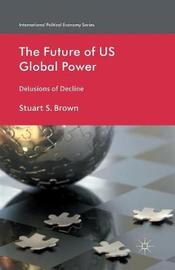 The Future of US Global Power by S. Brown