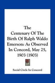 The Centenary of the Birth of Ralph Waldo Emerson: As Observed in Concord, May 25, 1903 (1903) by Social Circle in Concord