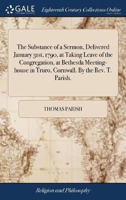 The Substance of a Sermon, Delivered January 31st, 1790, at Taking Leave of the Congregation, at Bethesda Meeting-House in Truro, Cornwall. by the Rev. T. Parish. by Thomas Parish
