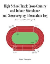 High School Track Cross-Country and Indoor Attendance and Scorekeeping Information Log by David Thompson