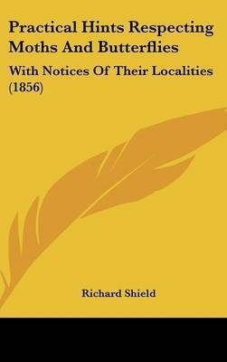 Practical Hints Respecting Moths And Butterflies: With Notices Of Their Localities (1856) by Richard Shield