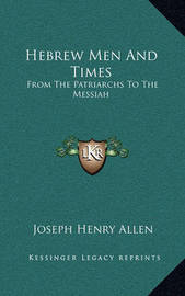 Hebrew Men and Times: From the Patriarchs to the Messiah by Joseph Henry Allen