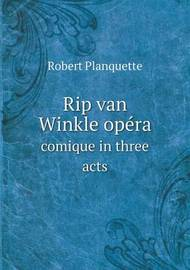 Rip Van Winkle Opera Comique in Three Acts by Robert Planquette
