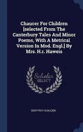 Chaucer for Children [Selected from the Canterbury Tales and Minor Poems, with a Metrical Version in Mod. Engl.] by Mrs. H.R. Haweis by Geoffrey Chaucer image