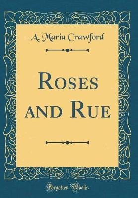 Roses and Rue (Classic Reprint) by A Maria Crawford