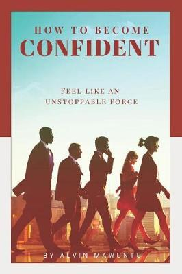 How to Become Confident by Alvin Mawuntu