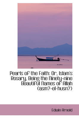 Pearls of the Faith: Or, Islam's Rosary, Being the Ninety-nine Beautiful Names of Allah (asm-el-hus by Sir Edwin Arnold image
