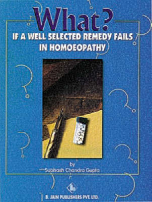 What If a Well Selected Remedy Fails in Homoeopathy by S.C. Gupta