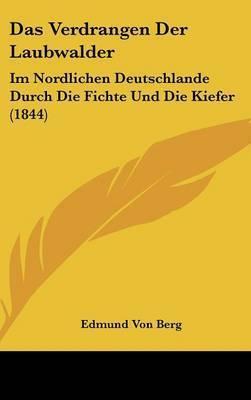 Das Verdrangen Der Laubwalder: Im Nordlichen Deutschlande Durch Die Fichte Und Die Kiefer (1844) by Edmund Von Berg