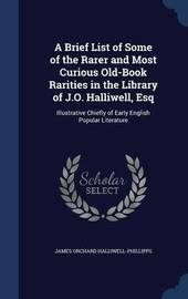 A Brief List of Some of the Rarer and Most Curious Old-Book Rarities in the Library of J.O. Halliwell, Esq by James Orchard Halliwell- Phillipps