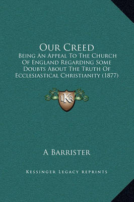 Our Creed: Being an Appeal to the Church of England Regarding Some Doubts about the Truth of Ecclesiastical Christianity (1877) by A Barrister