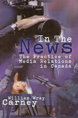 In the News: The Practice of Media Relations in Canada by William Wray Carney