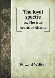 The Loyal Spectre Or, the True Hearts of Atlanta by Edward Willett