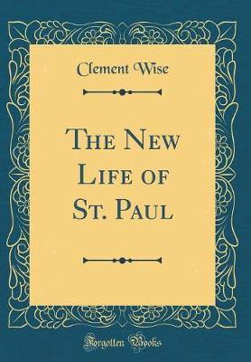 The New Life of St. Paul (Classic Reprint) by Clement Wise