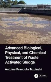 Advanced Biological, Physical, and Chemical Treatment of Waste Activated Sludge by Antoine Prandota Trzcinski