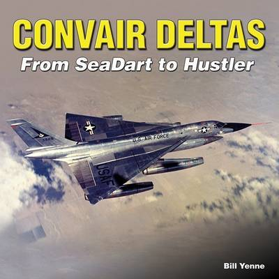 Convair Deltas by Bill Yenne