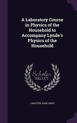 A Laboratory Course in Physics of the Household to Accompany Lynde's Physics of the Household by Carleton John Lynde