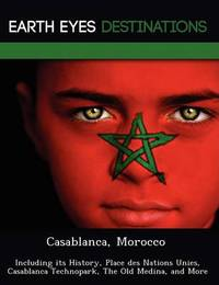 Casablanca, Morocco: Including Its History, Place Des Nations Unies, Casablanca Technopark, the Old Medina, and More by Sam Night