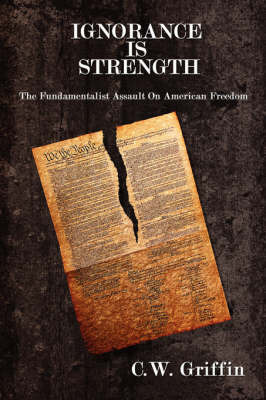 Ignorance Is Strength: The Fundamentalist Assault on American Freedom by C.W. Griffin