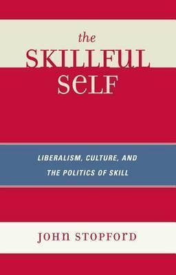 The Skillful Self: Liberalism, Culture, and the Politics of Skill by John Stopford