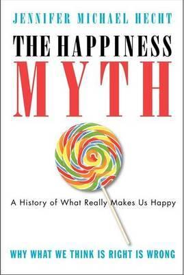 The Happiness Myth by Jennifer Hecht