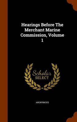 Hearings Before the Merchant Marine Commission, Volume 1 by * Anonymous